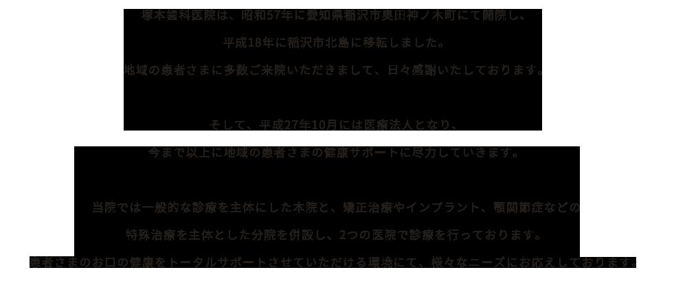 塚本歯科医院は昭和57年に愛知県稲沢市奥田神ノ木町にて開院し、平成18年に稲沢市北島に移転しました。平成27年10月には医療法人になり、今まで以上に患者様の健康サポートに尽力していきます。